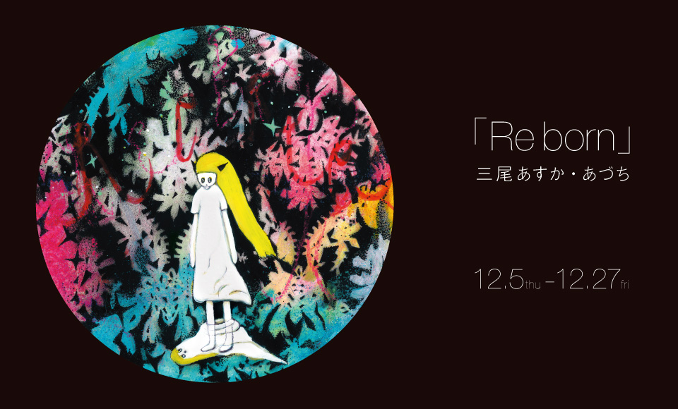 Re born|三尾あすか・あづち|2013 12/5【thu】〜12/27【fri】
