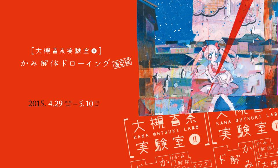 大槻香奈実験室Ⅱ かみ解体ドローイング 東京編|大槻香奈|2015 4/29【wed】〜5/10【sat】