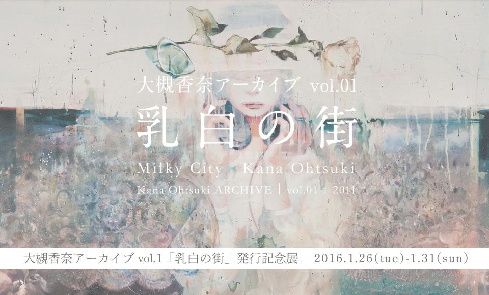 大槻香奈アーカイブ vol.1「乳白の街」発行記念展|大槻香奈|2016 1/26【tue】〜1/31【sun】