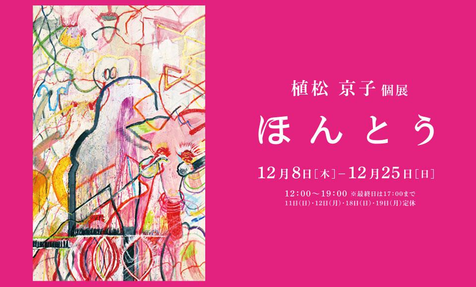ほ ん と う|植松京子|2016 12/8【the】〜12/25【sun】
