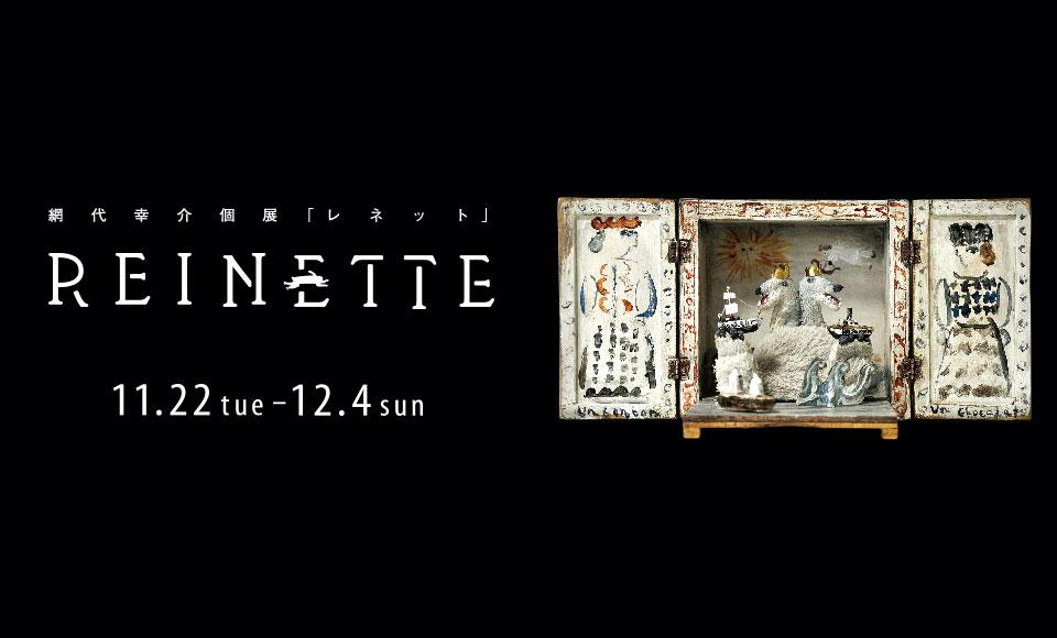 網代幸介個展「REINETTE」|網代幸介|2016 11/22【tue】〜12/4【sun】