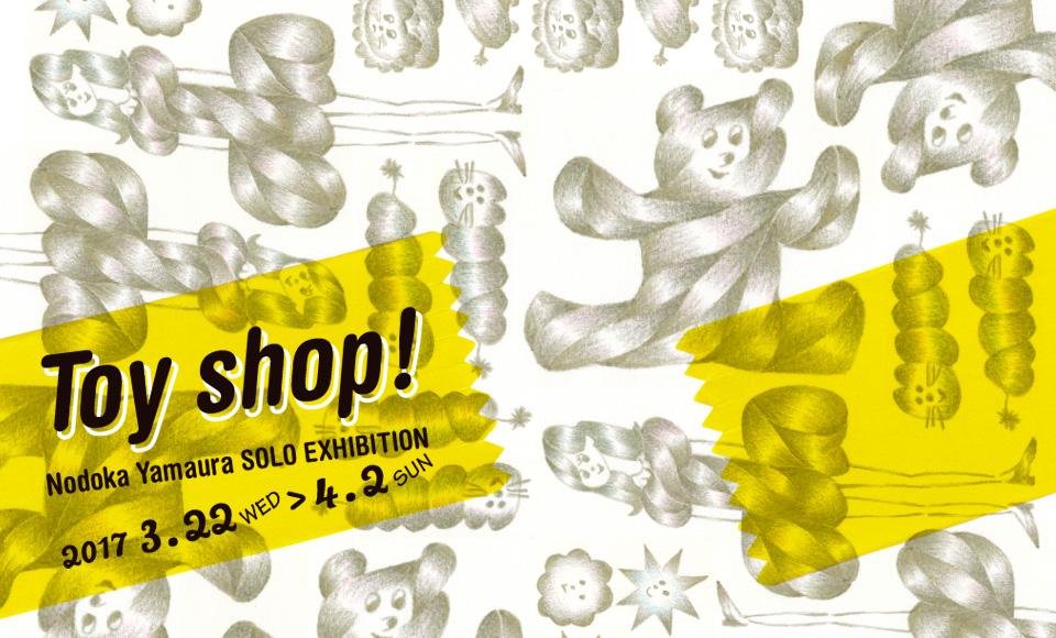 Toy shop !  Nodoka Yamaura SOLO EXHIBITION|山浦のどか|2017 3/22【wed】〜4/2【sun】