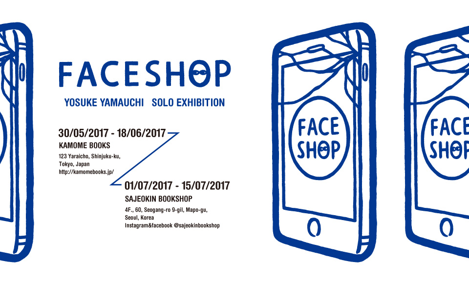 「FACESHOP」YOSUKE YAMAUCHI SOLO EXHIBITION|山内庸資|2017 5/30【tue】〜6/18【sun】