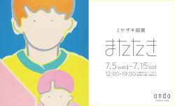 【gallery】7月5日(水)〜7月15日(土)ミヤザキ個展「またたき」がはじまっています。