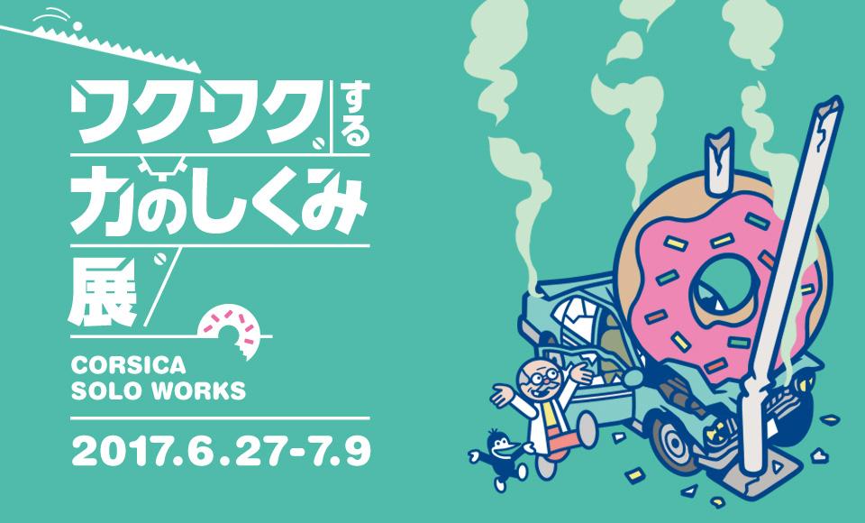 ワクワクする力のしくみ展|コルシカ(CORSICA)|2017 6/27【tue】〜7/9【sun】