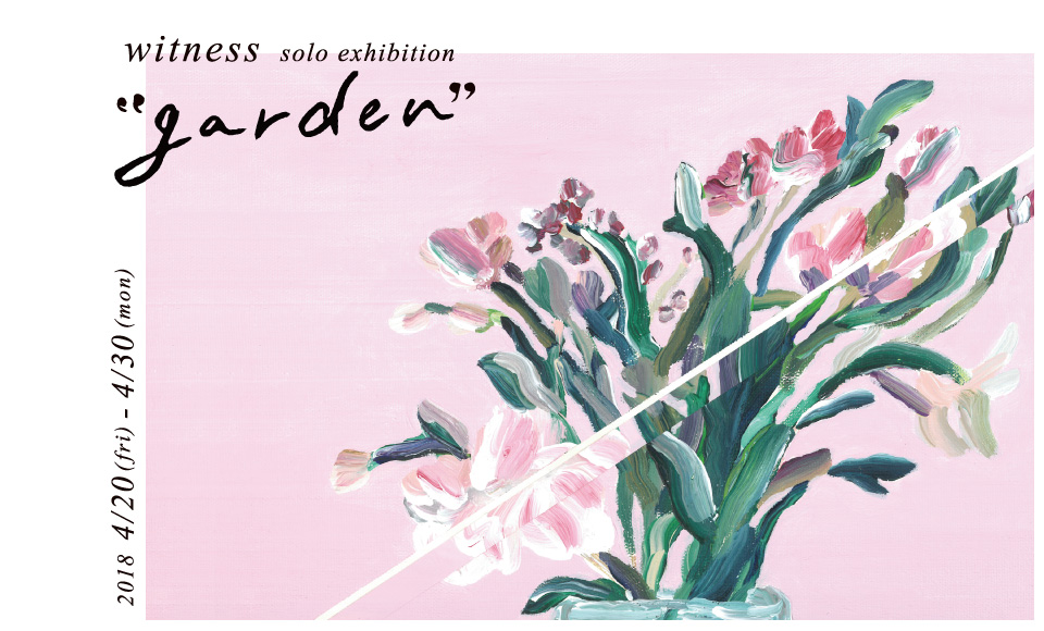 garden|witness|2018 4/20【fri】〜4/30【sat】