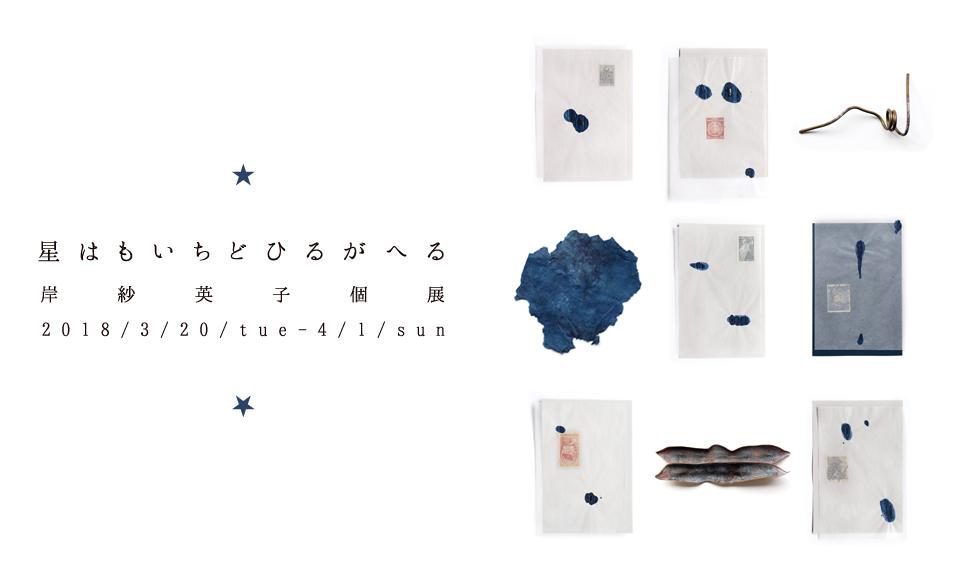 星はもいちどひるがへる 岸 紗英子 2018 3/20【tue】〜4/1【sun】