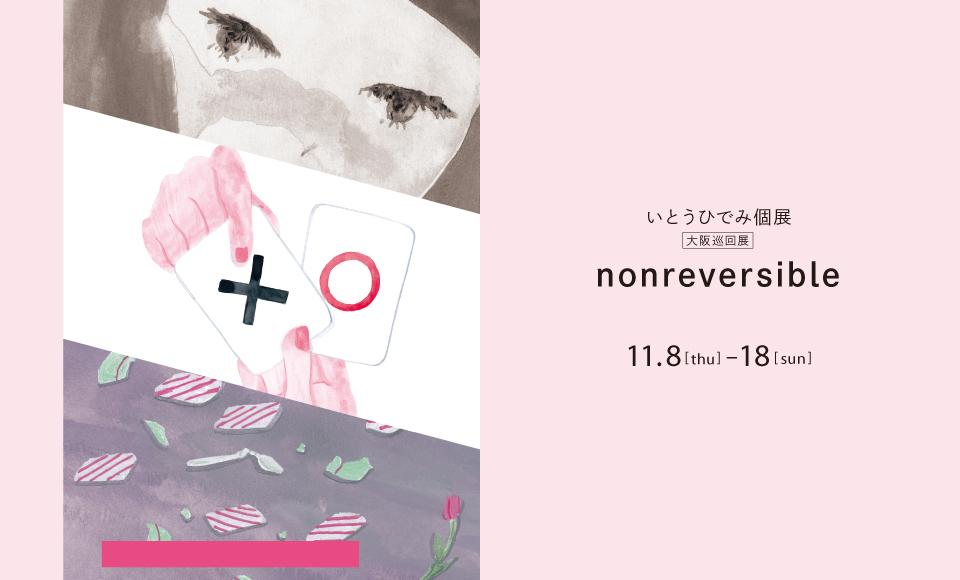 いとうひでみ個展「nonreversible」大阪巡回展 いとうひでみ 2018 11/8【thu】〜11/18【sun】